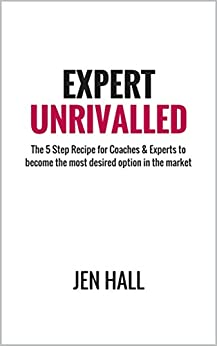 Expert Unrivalled: The 5 Step Recipe for Coaches & Experts to become the most desired option in the market by [Hall, Jen]