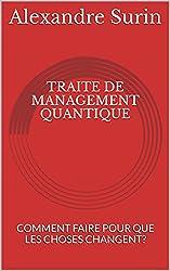 TRAITE DE MANAGEMENT QUANTIQUE: COMMENT FAIRE POUR QUE LES CHOSES CHANGENT?