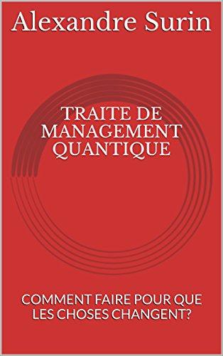 TRAITE DE MANAGEMENT QUANTIQUE: COMMENT FAIRE POUR QUE LES CHOSES CHANGENT? par Alexandre Surin
