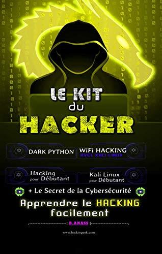 Le Kit du Hacker: Apprendre le Hacking Facilement - Pack de 5 livres : Hacking pour Débutant + Dark Python + WiFi Hacking avec Kali Linux + Kali Linux pour Débutant + Le secret De La Cybersécurité