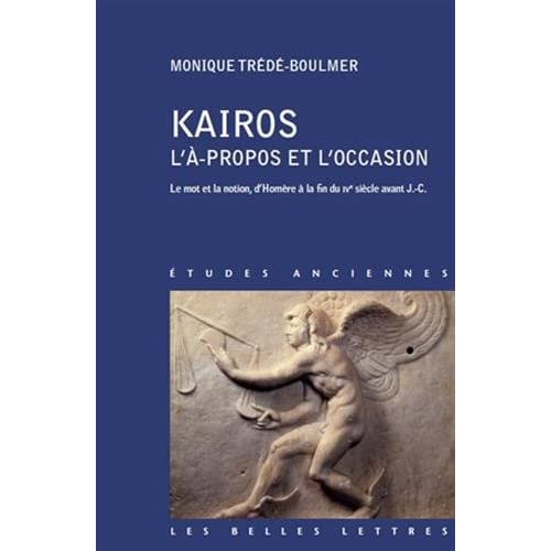 Kairos, L'À-propos et l'occasion: Le mot et la notion, d'Homère à la fin du IVe siècle avant J.-C.