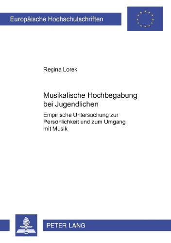 Musikalische Hochbegabung bei Jugendlichen: Empirische Untersuchung zur Persönlichkeit und zum Umgang mit Musik (Europäische Hochschulschriften / ... / Publications Universitaires Européennes)