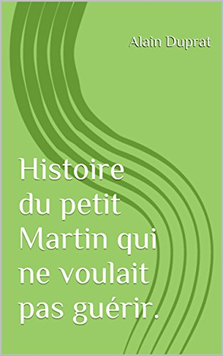 Télécharger en ligne Histoire du petit Martin qui ne voulait pas guérir. epub pdf