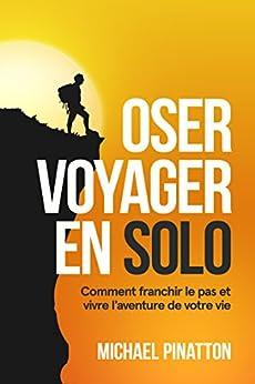 Oser Voyager en Solo: Comment franchir le pas et vivre l'aventure de votre vie par [Pinatton, Michael]