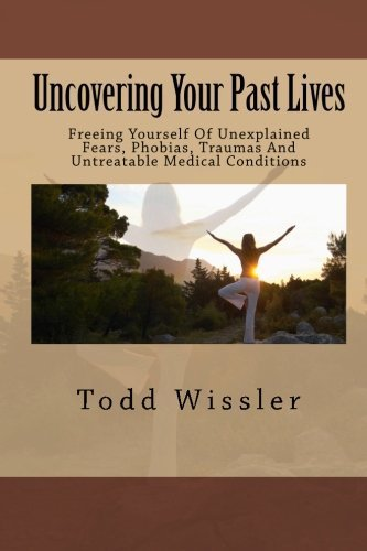 uncovering-your-past-lives-freeing-yourself-of-unexplained-fears-phobias-traumas-and-untreatable-medical-conditions-by-todd-wissler-2010-11-07