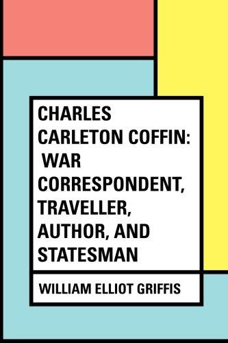 Charles Carleton Coffin: War Correspondent, Traveller, Author, and Statesman (Charles Carleton Coffin)