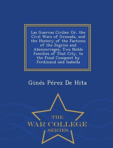 Las Guerras Civiles: Or, the Civil Wars of Granada, and the History of the Factions of the Zegries and Abencerrages, Two Noble Families of That City, ... Ferdinand and Isabella - War College Series by Gin??s P??rez De Hita (2015-02-24)