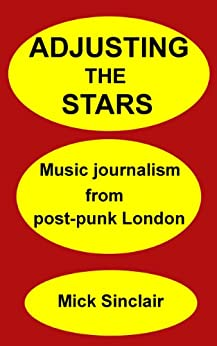 Adjusting The Stars: Music journalism from post-punk London by [Sinclair, Mick]