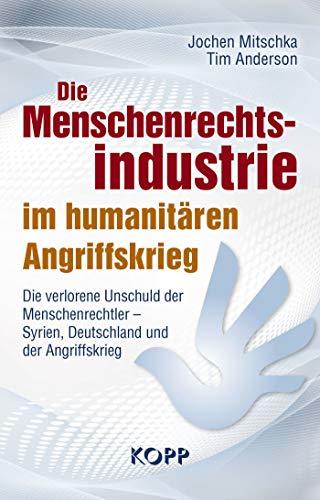 Die Menschenrechtsindustrie im humanitären Angriffskrieg: Die verlorene Unschuld der Menschenrechtler - Syrien, Deutschland und der Angriffskrieg