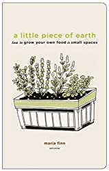 A Little Piece of Earth: How to Grow Your Own Food in Small Spaces