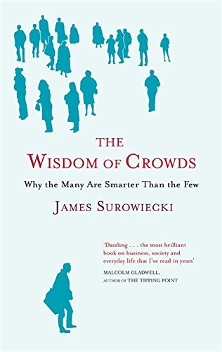 The Wisdom Of Crowds: Why the Many are Smarter than the Few and How Collective Wisdom Shapes Business, Economics, Society and Nations by James Surowiecki (2004-06-03)