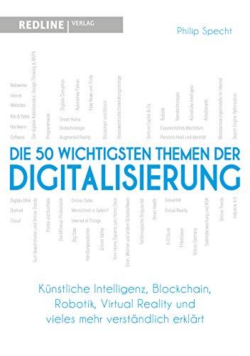 Die 50 wichtigsten Themen der Digitalisierung: Künstliche Intelligenz, Blockchain, Robotik, Virtual Reality und vieles mehr verständlich erklärt