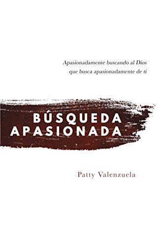 Búsqueda Apasionada: Apasionadamente buscando al Dios que busca apasionadamente de ti por Patty Valenzuela
