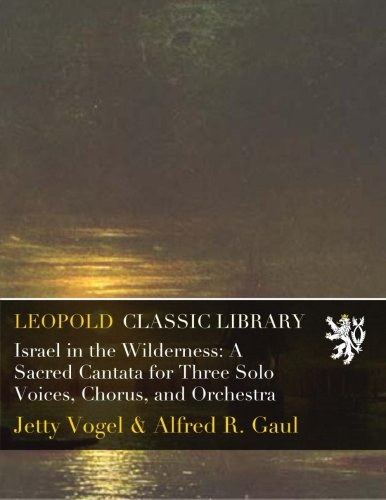 Israel in the Wilderness: A Sacred Cantata for Three Solo Voices, Chorus, and Orchestra