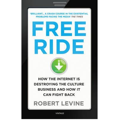 [(Free Ride: How the Internet is Destroying the Culture Business and How it Can Fight Back)] [by: Robert Levine]