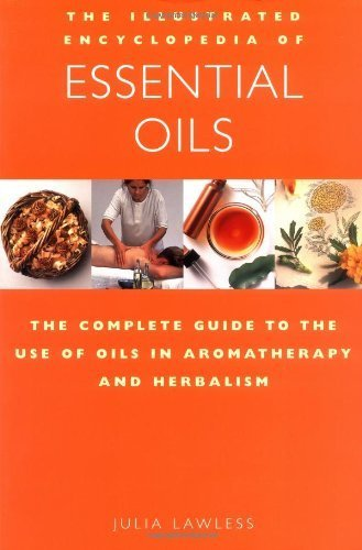The Illustrated Encyclopedia of Essential Oils: The Complete Guide to the Use of Oils in Aromatherapy & Herbalism by Julia Lawless (1995-12-25)
