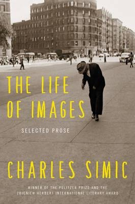 By Simic, Charles ( Author ) [ The Life of Images: Selected Prose By Apr-2015 Hardcover