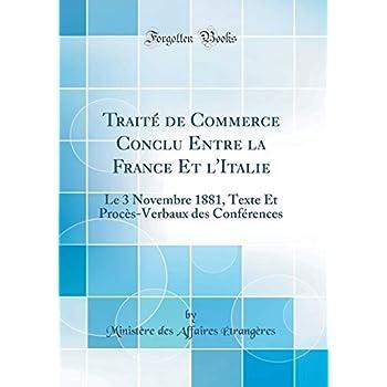 Traité de Commerce Conclu Entre La France Et l'Italie: Le 3 Novembre 1881, Texte Et Procès-Verbaux Des Conférences (Classic Reprint)