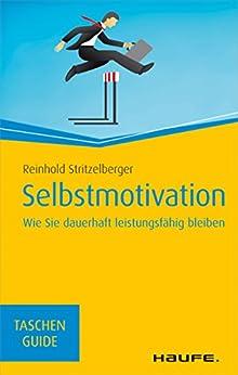 Selbstmotivation: Wie Sie dauerhaft leistungsfähig bleiben (Haufe TaschenGuide) von [Stritzelberger, Reinhold]