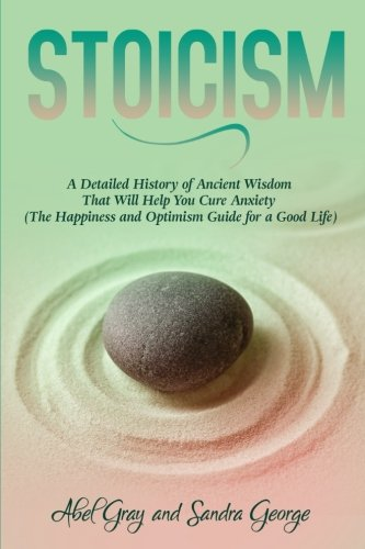 Stoicism: A Detailed History of Ancient Wisdom That Will Help You Cure Anxiety (The Happiness and Optimism Guide for a Good Life)