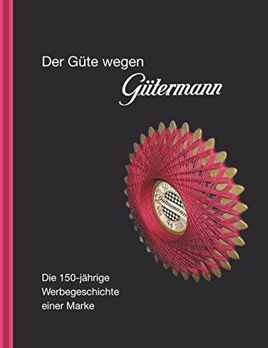Der Güte wegen Gütermann: Die 150-jährige Werbegeschichte einer Marke
