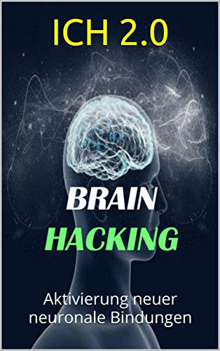 Brain-Hacking: Aktivierung neuer neuronaler Bindungen (Ich 2.0) (Education Hacking)