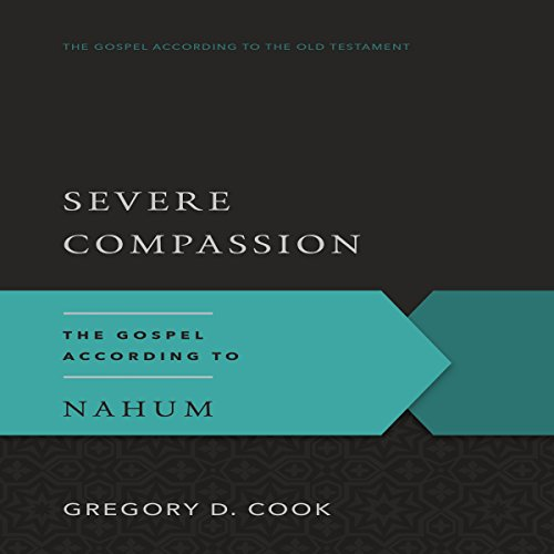 Severe Compassion: The Gospel According to Nahum: The Gospel According to the Old Testament Series - Gregory D. Cook - Unabridged