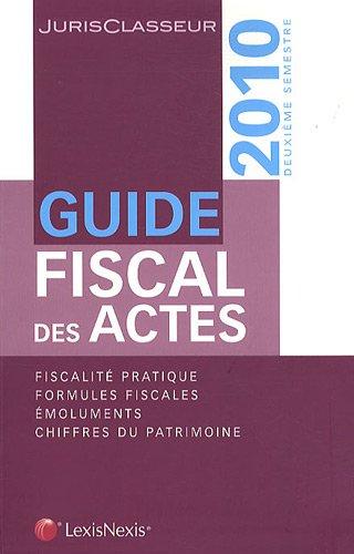 Guide fiscal des actes  - deuxième semestre 2010. Fiscalité pratique. Formules fiscales. Emoluments. Chiffres du patrimoine. par Stéphanie Durteste