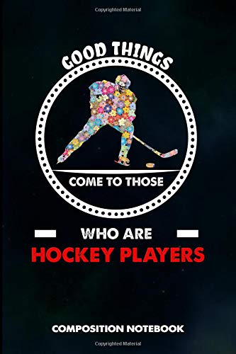 Good Things Come to Those who Are Hockey Players: Composition Notebook, Birthday Journal for Goalie, Field Ice Sports Lovers to write on por M. Shafiq