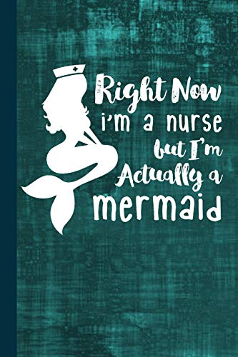 Right Now I'm A Nurse But I'm Actually A Mermaid: Nursing Journal Gift idea, Fun Diary, Study Notebook, RN, LPN, CNA Nurse Lined Journal, Special Writing Workbook