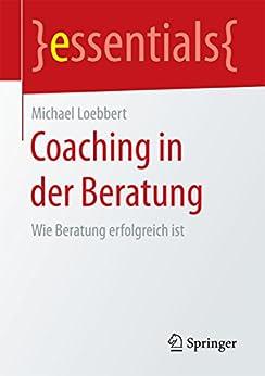 Coaching in der Beratung: Wie Beratung erfolgreich ist (essentials)