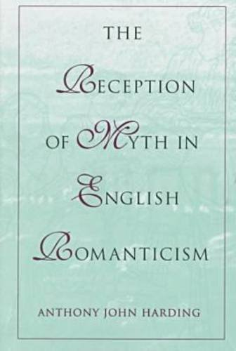 The Reception of Myth in English Romanticism by Anthony John Harding (1995-06-30)