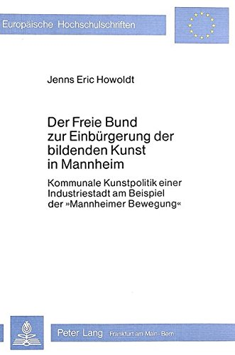 Der Freie Bund zur Einbürgerung der bildenden Kunst in Mannheim: Kommunale Kunstpolitik einer Industriestadt am Beispiel der «Mannheimer Bewegung» ... Art / Série 28: Histoire de l'art, Band 18)