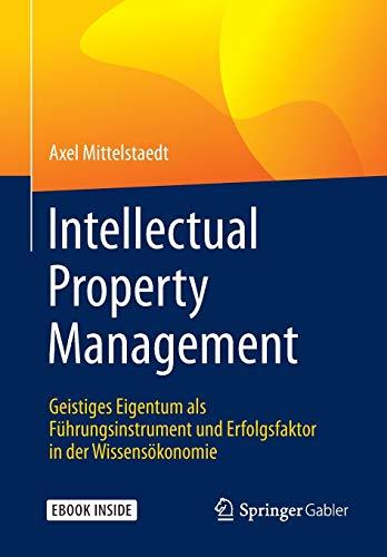 Intellectual Property Management: Geistiges Eigentum als Führungsinstrument und Erfolgsfaktor in der Wissensökonomie