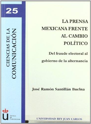 La prensa mexicana frente al  cambio político: Del fraude electoral al gobierno de la alternancia (Colección Ciencias de la Comunicación) por José Ramón Santillán Buelna