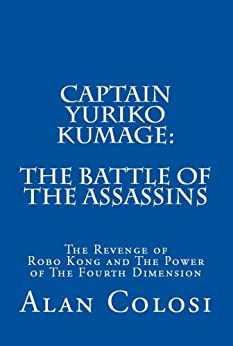 CAPTAIN YURIKO KUMAGE: The Battle of the Assassins: The Revenge of Robo Kong and The Power of The Fourth Dimension (English Edition) di [COLOSI, ALAN]