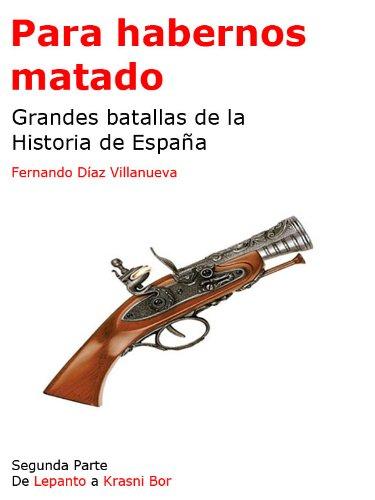 Para habernos matado - Grandes batallas de la Historia de España - Segunda Parte por Fernando Díaz Villanueva