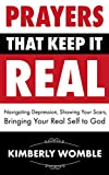 Prayers That Keep It Real: Navigating Depression, Showing Your Scars , Bringing Your Real Self to God