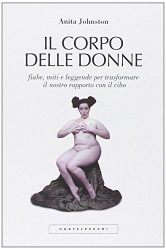 Il corpo delle donne. Fiabe, miti e leggende per trasformare il nostro rapporto con il cibo (Il Donne Corpo Delle)