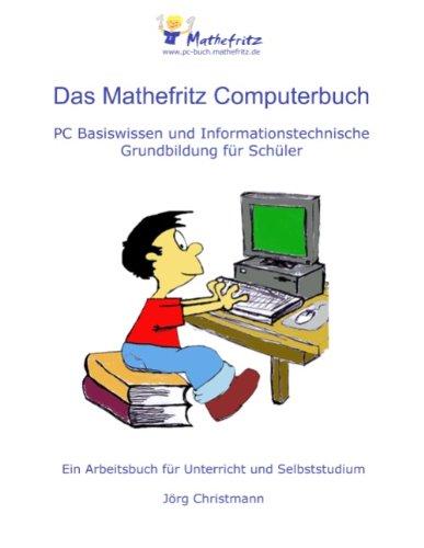 Das Mathefritz Computerbuch: PC Basiswissen und Informationstechnische Grundbildung für Schüler