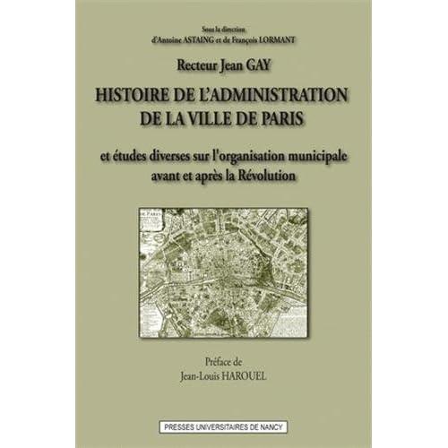 Histoire de l'administration de la ville de Paris : Et études diverses sur l'oragnisation municipale en France, avant et après la Révolution