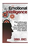 Emotional Intelligence: The Ultimate EQ Guide To Mastering Your Emotions and Get What You Want: Volume 1
