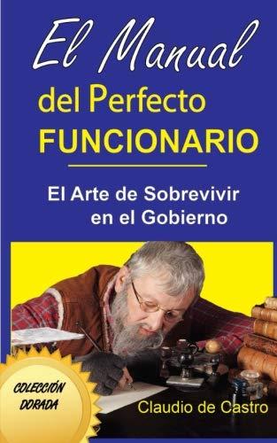 El MANUAL DEL PERFECTO FUNCIONARIO: El Arte de sobrevivir en el Gobierno (Colección Dorada)