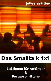Das Smalltalk 1x1 - Small Talk Kommunikation lernen und die richtigen Fragen stellen von [Schiller, Julius]