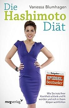 Die Hashimoto-Diät: Wie Sie trotz Ihrer Krankheit schlank und fit werden und sich in Ihrem Körper  wohlfühlen von [Blumhagen, Vanessa]