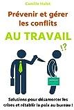 Prévenir et gérer les conflits au travail : Solutions pour désamorcer les crises et rétablir la paix au...