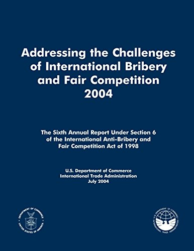 Addressing the Challenges of International Bribery and Fair Competition 2004: The Sixth Annual Report Under Section 6 of the International Anti-Bribery and Fair Competition Act of 1998 por U.S. Department of Commerce