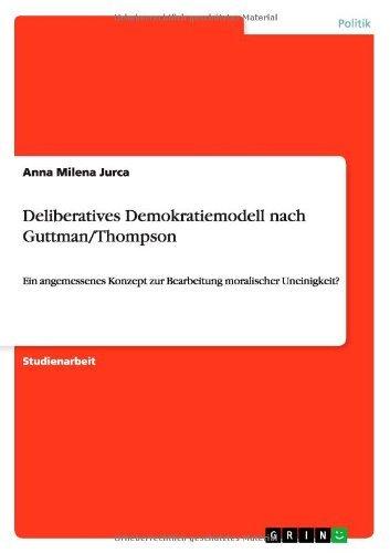 Deliberatives Demokratiemodell nach Guttman/Thompson: Ein angemessenes Konzept zur Bearbeitung moralischer Uneinigkeit? (German Edition) por Anna Milena Jurca