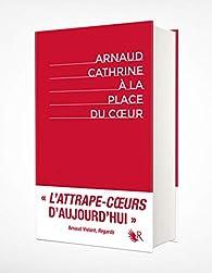 À la place du coeur - Édition intégrale collector par Arnaud Cathrine