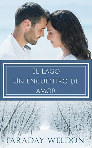 El Lago: Un encuentro de amor: UNA NOVELA ROMÁNTICA CONTEMPORÁNEA